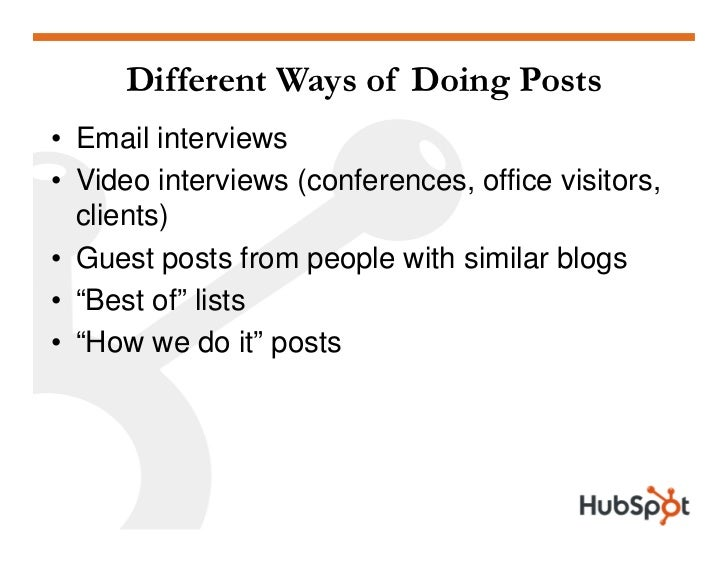 Different Ways of Doing Posts • Email interviews • Video interviews (conferences, office visitors,   clients) • Guest post...