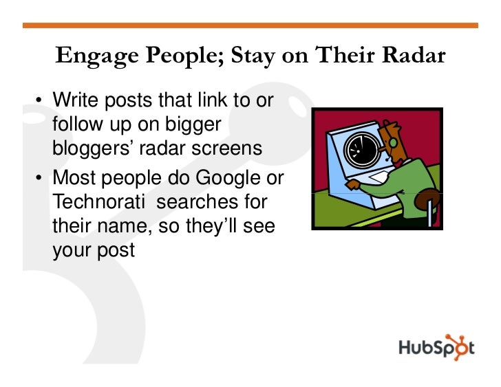 Engage People; Stay on Their Radar • Write posts that link to or   follow up on bigger   bloggers' radar screens • Most pe...