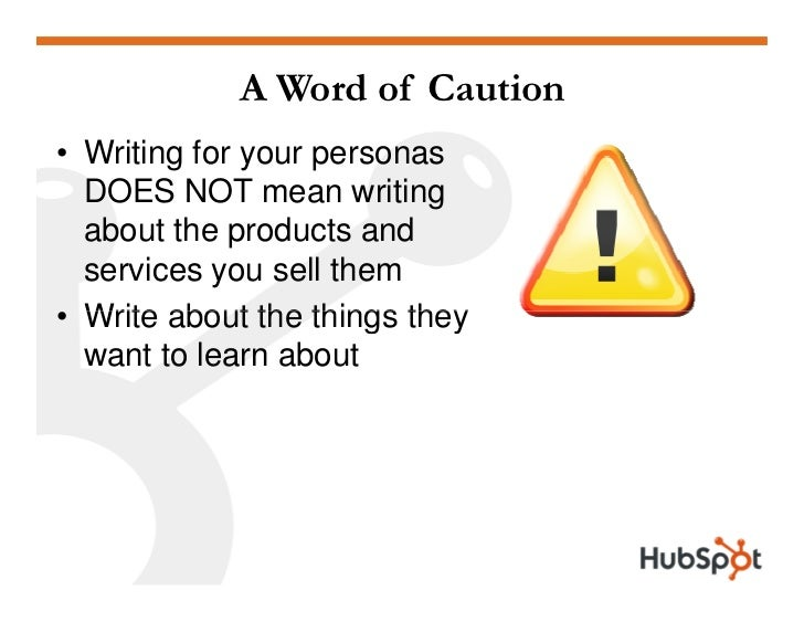 A Word of Caution • Writing for your personas   DOES NOT mean writing   about the products and   services you sell them • ...