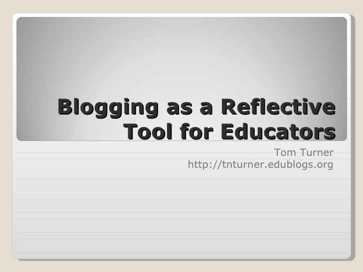Blogging as a Reflective Tool for Educators Tom Turner http://tnturner.edublogs.org