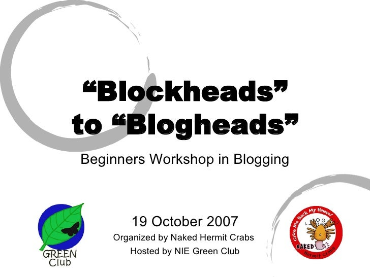 """"""" Blockheads"""" to """"Blogheads"""" Beginners Workshop in Blogging 19 October 2007 Organized by Naked Hermit Crabs  Hosted by NIE..."""