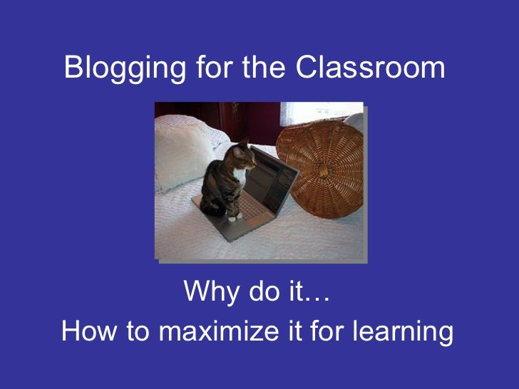 Blogging for the Classroom Why do it… How to maximize it for learning