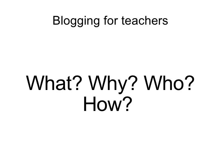 Blogging for teachers What? Why? Who? How?