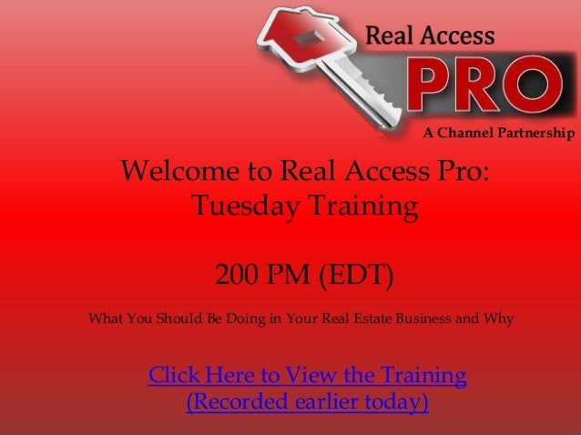 A Channel Partnership Welcome to Real Access Pro: Tuesday Training 200 PM (EDT) What You Should Be Doing in Your Real Esta...