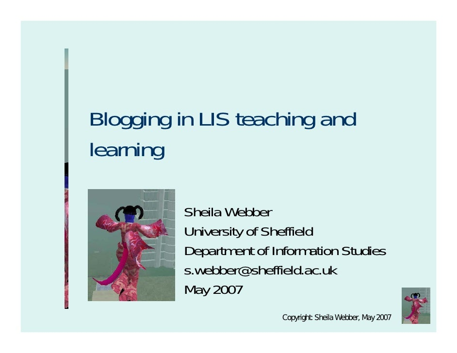 Blogging in LIS teaching and learning            Sheila Webber           University of Sheffield           Department of I...