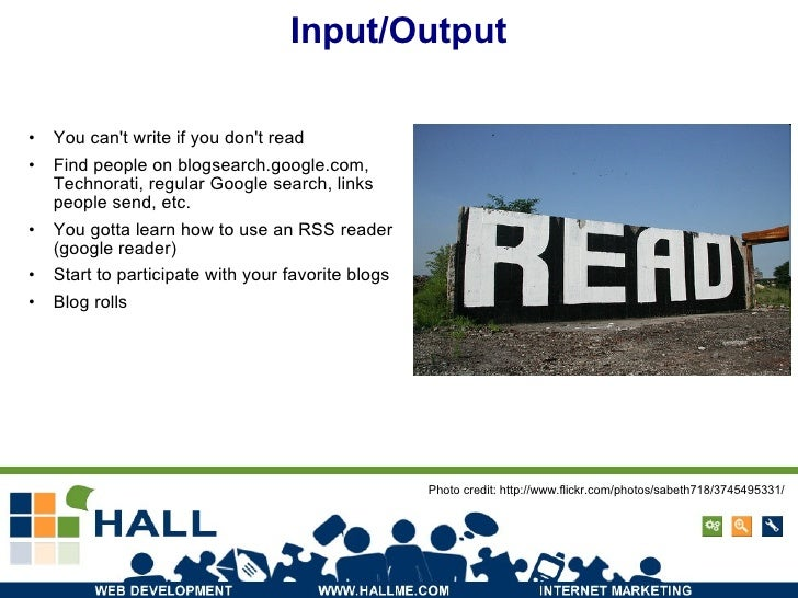 Input/Output <ul><li>You can't write if you don't read </li></ul><ul><li>Find people on blogsearch.google.com, Technorati,...