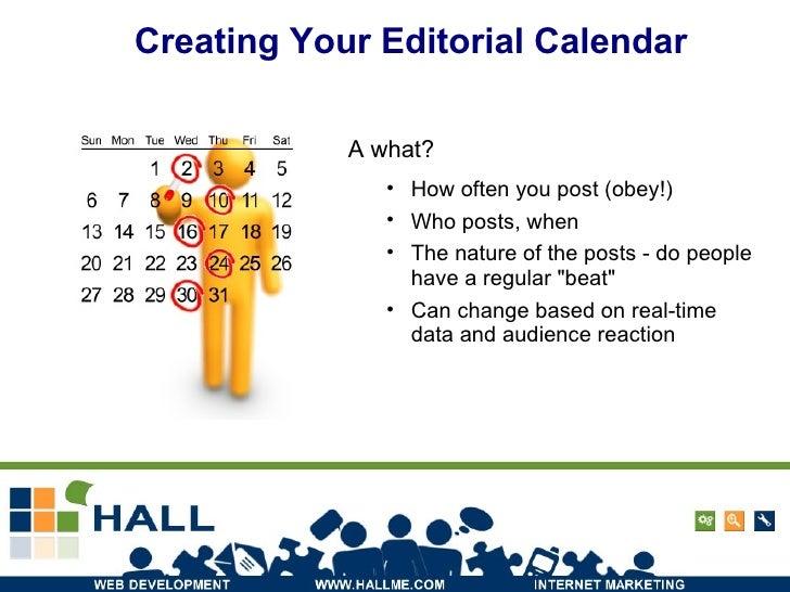Creating Your Editorial Calendar A what? <ul><li>How often you post (obey!) </li></ul><ul><li>Who posts, when </li></ul><u...