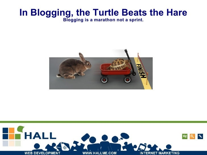 In Blogging, the Turtle Beats the Hare Blogging is a marathon not a sprint.