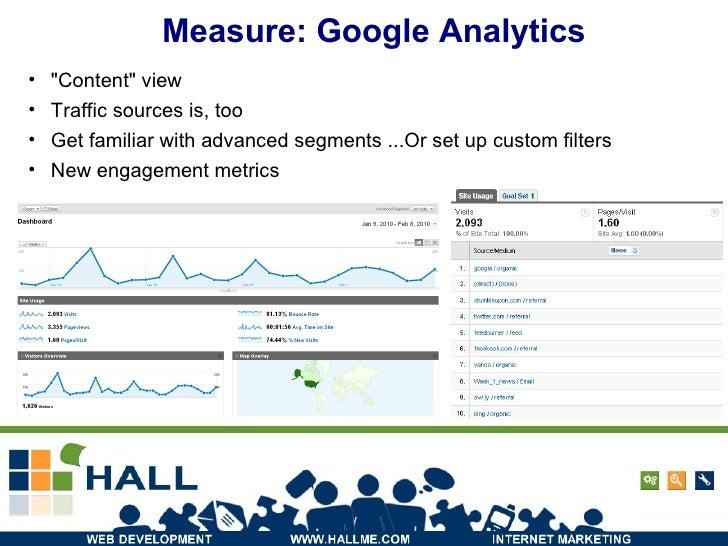 Measure: Google Analytics <ul><li>&quot;Content&quot; view </li></ul><ul><li>Traffic sources is, too </li></ul><ul><li>Get...