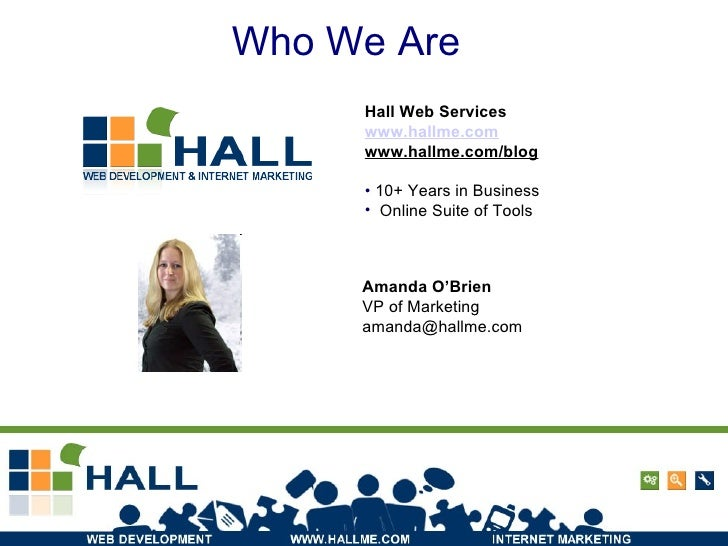 Who We Are Amanda O'Brien VP of Marketing [email_address] <ul><li>Hall Web Services </li></ul><ul><li>www.hallme.com </li>...