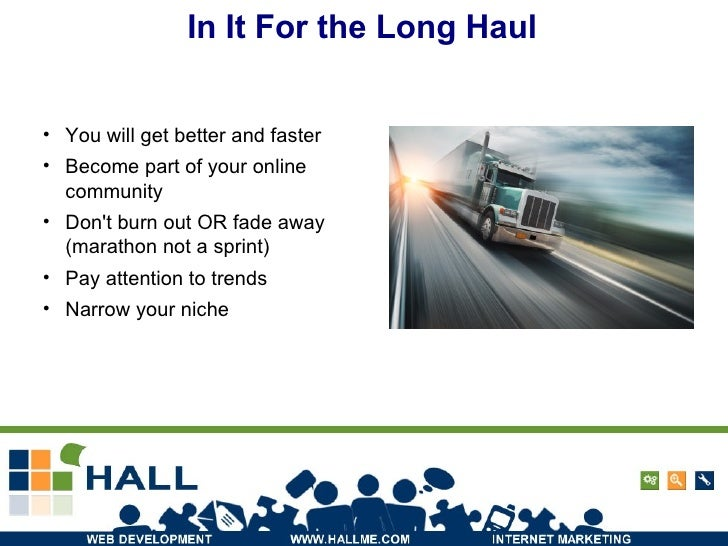 In It For the Long Haul <ul><li>You will get better and faster </li></ul><ul><li>Become part of your online community </li...