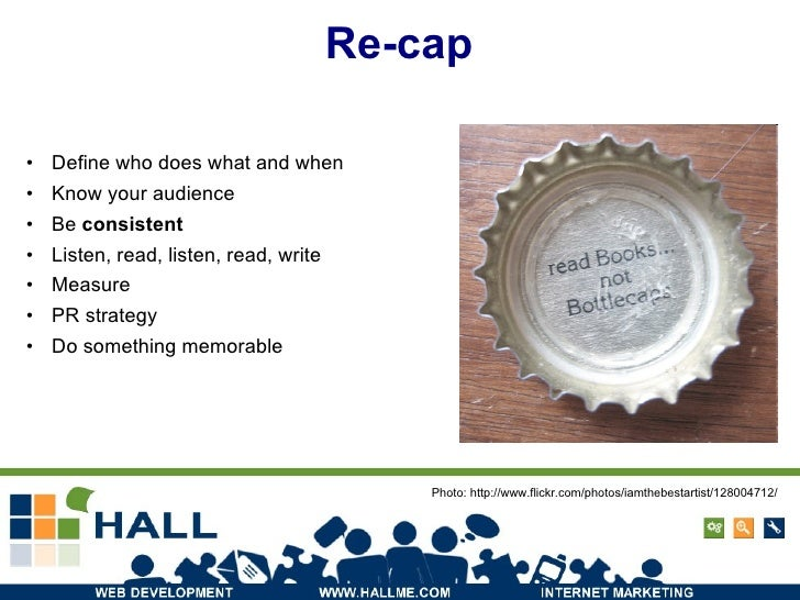 Re-cap <ul><li>Define who does what and when </li></ul><ul><li>Know your audience </li></ul><ul><li>Be  consistent </li></...