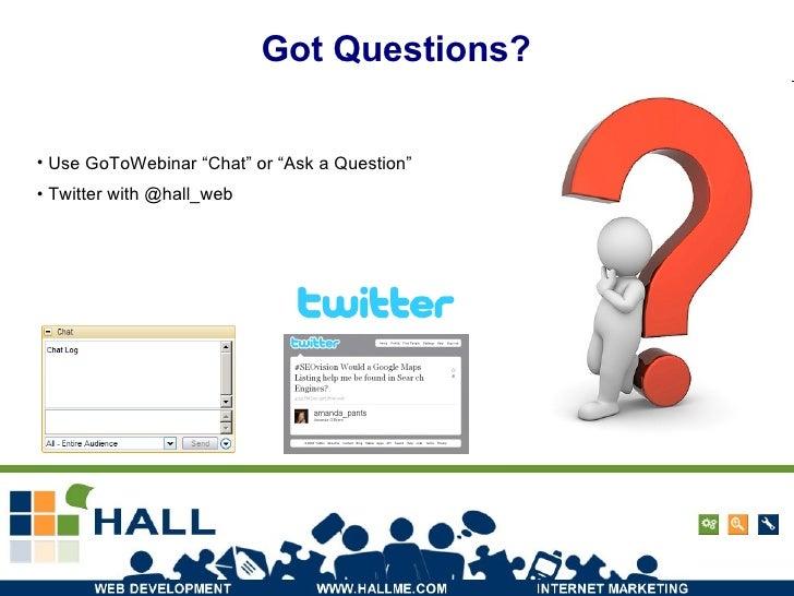 """Got Questions? <ul><li>Use GoToWebinar """"Chat"""" or """"Ask a Question"""" </li></ul><ul><li>Twitter with @hall_web </li></ul>"""