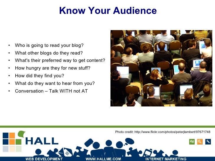 Know Your Audience <ul><li>Who is going to read your blog? </li></ul><ul><li>What other blogs do they read? </li></ul><ul>...