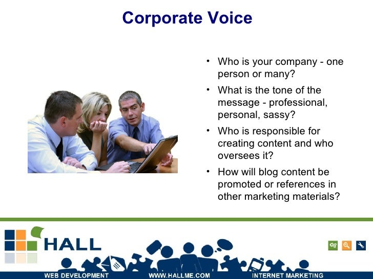 Corporate Voice <ul><li>Who is your company - one person or many? </li></ul><ul><li>What is the tone of the message - prof...