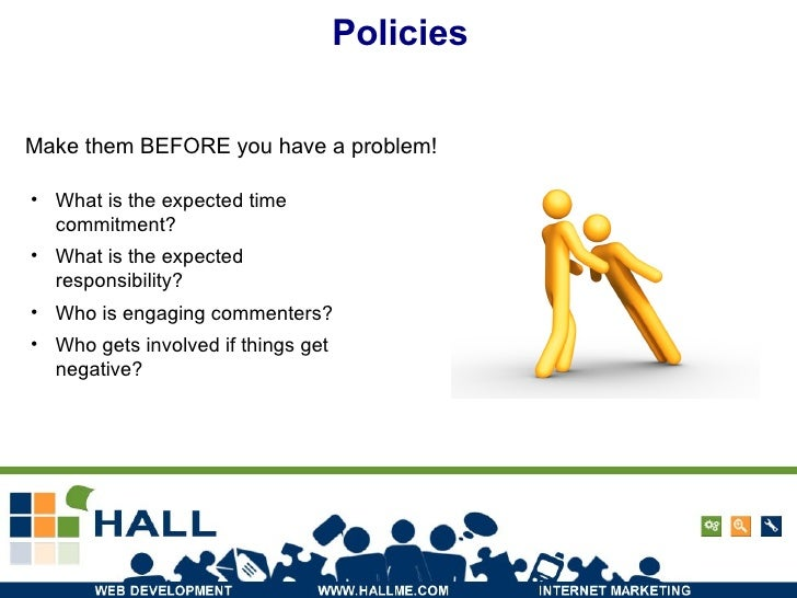 Policies Make them BEFORE you have a problem! <ul><li>What is the expected time commitment? </li></ul><ul><li>What is the ...