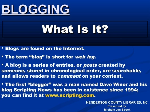 HENDERSON COUNTY LIBRARIES, NC Presented by Michele von Boeck BLOGGINGBLOGGING What Is It?What Is It?  Blogs are found on...