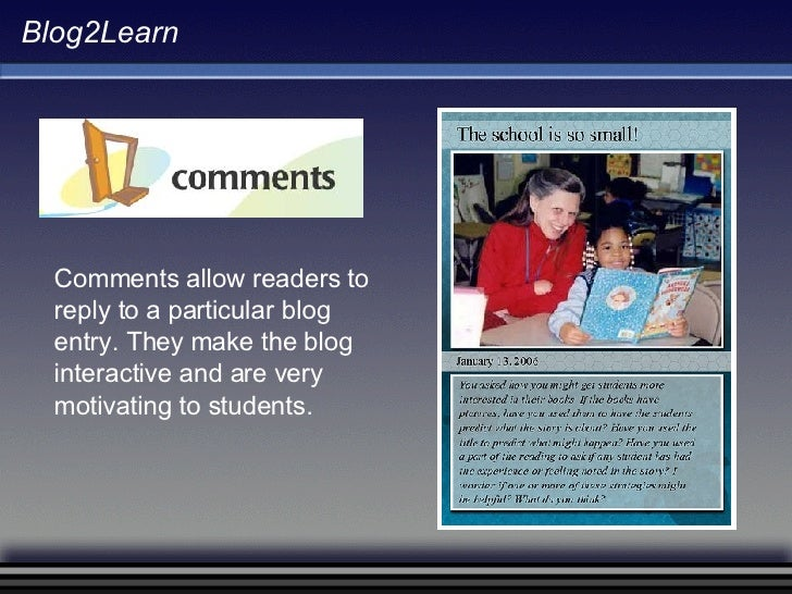 Blog2Learn Comments allow readers to reply to a particular blog entry. They make the blog interactive and are very motivat...
