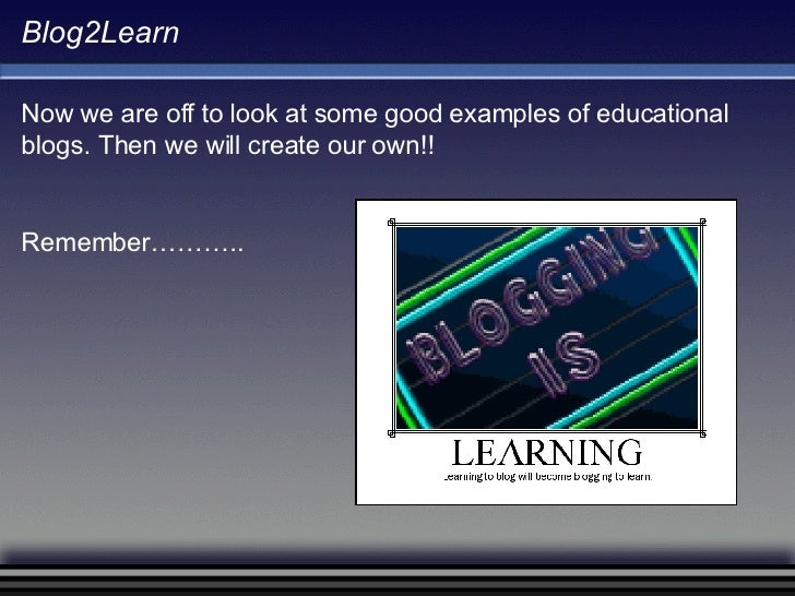 Blog2Learn Now we are off to look at some good examples of educational blogs. Then we will create our own!! Remember………..