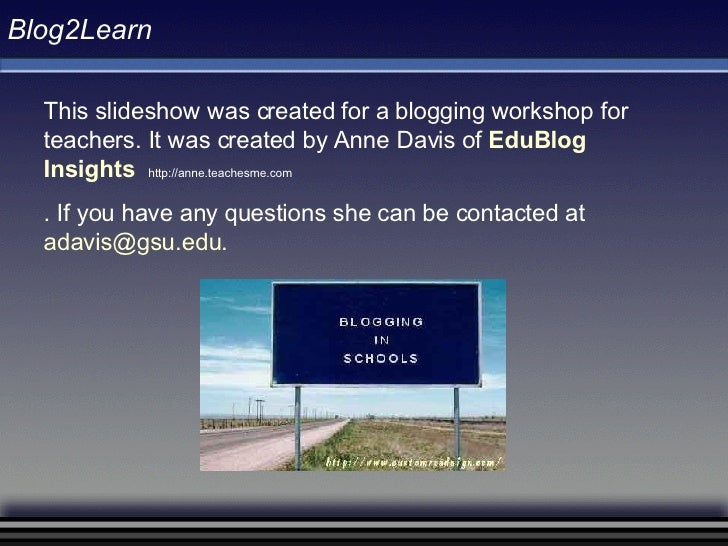 Blog2Learn This slideshow was created for a blogging workshop for teachers. It was created by Anne Davis of  EduBlog   Ins...