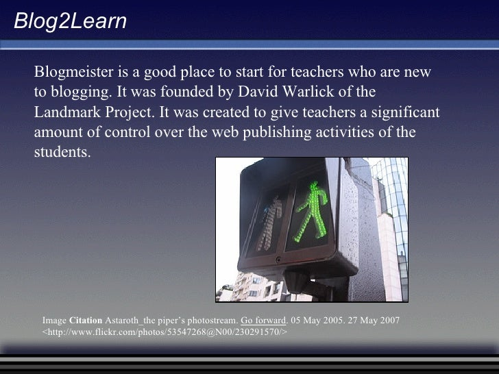 Blog2Learn Blogmeister is a good place to start for teachers who are new to blogging. It was founded by David Warlick of t...