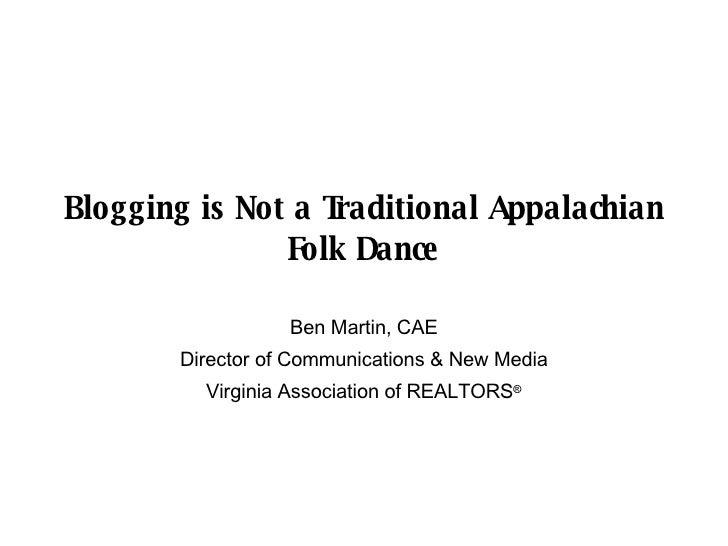 Blogging is Not a Traditional Appalachian Folk Dance Ben Martin, CAE Director of Communications & New Media Virginia Assoc...