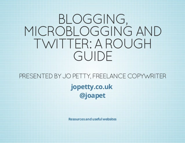 BLOGGING, MICROBLOGGING AND TWITTER: A ROUGH GUIDE PRESENTED BY JO PETTY, FREELANCE COPYWRITER jopetty.co.uk @joapet Resou...