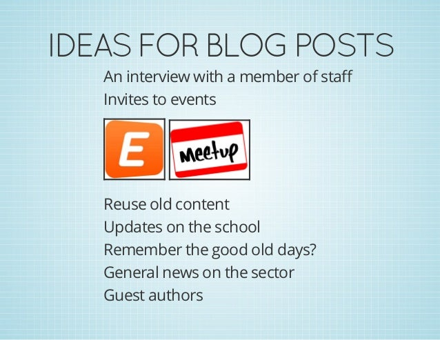 IDEASFORBLOGPOSTS An interview with a member of staff Invites to events Reuse old content Updates on the school Remembe...