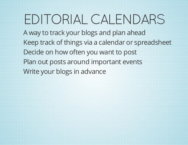 EDITORIALCALENDARS A way to track your blogs and plan ahead Keep track of things via a calendar or spreadsheet Decide on ...