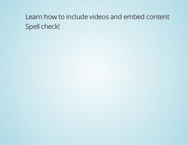 Learn how to include videos and embed content Spell check!
