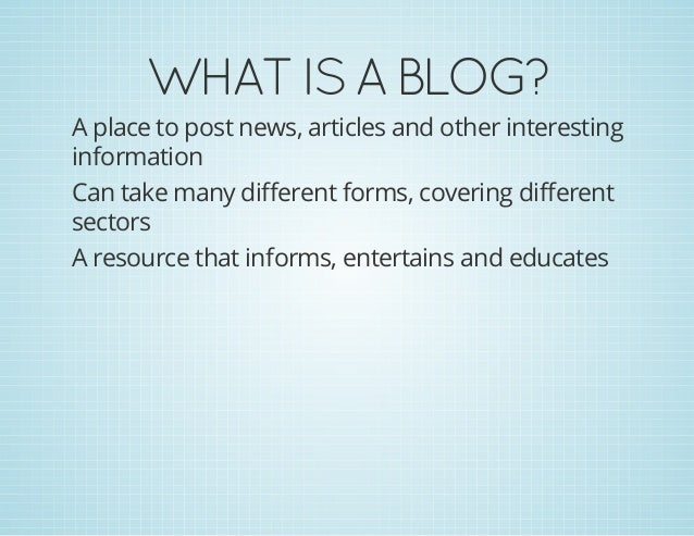 WHATISABLOG? A place to post news, articles and other interesting information Can take many different forms, covering d...