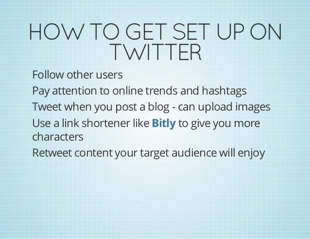 HOWTOGETSETUPON TWITTER Follow other users Pay attention to online trends and hashtags Tweet when you post a blog - c...