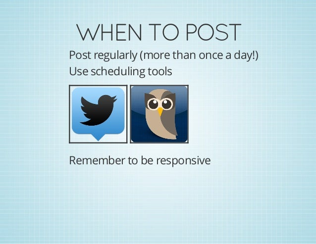 WHENTOPOST Post regularly (more than once a day!) Use scheduling tools Remember to be responsive