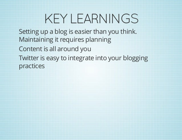 KEYLEARNINGS Setting up a blog is easier than you think. Maintaining it requires planning Content is all around you Twitt...