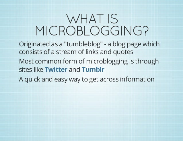 """WHATIS MICROBLOGGING? Originated as a """"tumbleblog"""" - a blog page which consists of a stream of links and quotes Most comm..."""