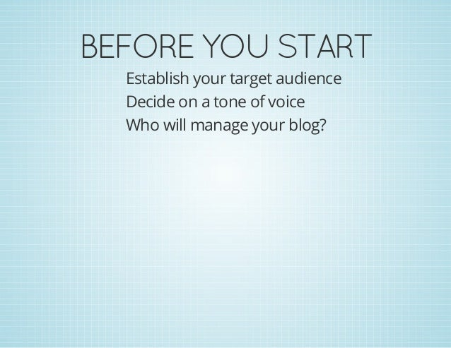 BEFOREYOUSTART Establish your target audience Decide on a tone of voice Who will manage your blog?