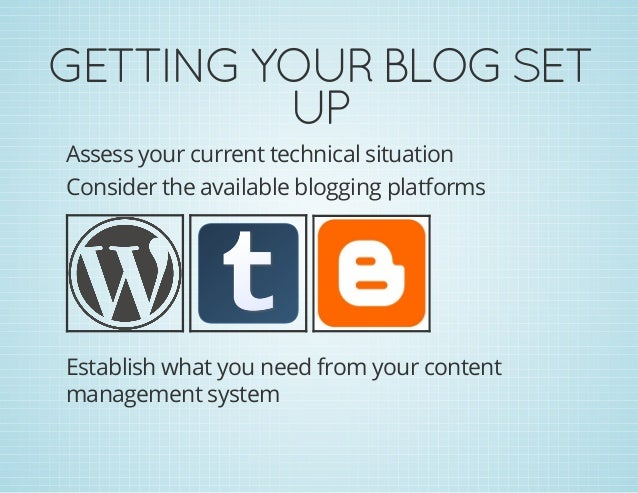 GETTINGYOURBLOGSET UP Assess your current technical situation Consider the available blogging platforms Establish what ...