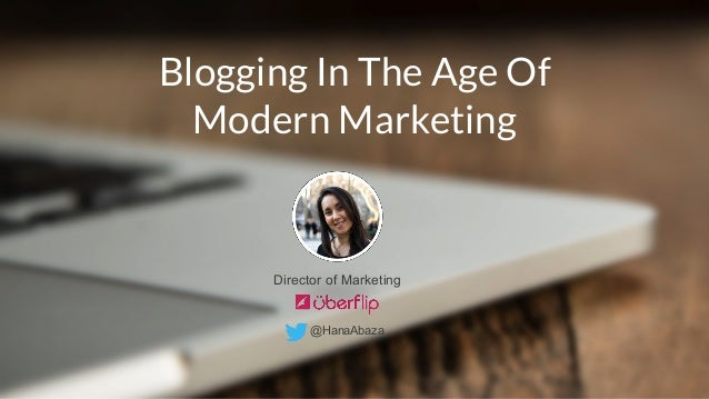 Blogging In The Age Of  Modern Marketing  Director of Marketing  @HanaAbaza