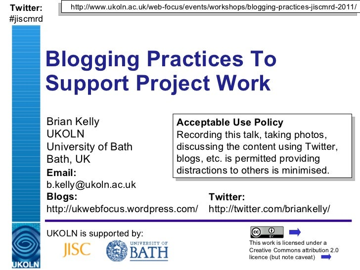 Brian Kelly UKOLN University of Bath Bath, UK Blogging Practices To  Support Project Work UKOLN is supported by: Acceptabl...