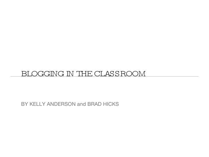 BLOGGING IN THE CLASSROOM <ul><li>BY KELLY ANDERSON and BRAD HICKS </li></ul>