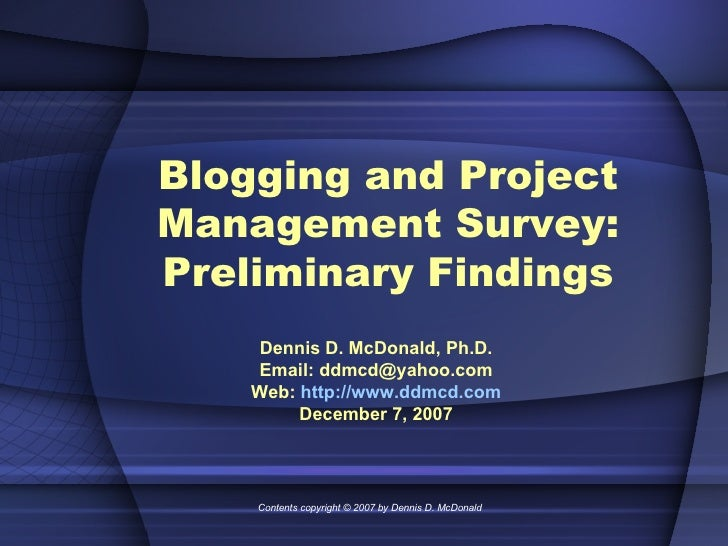 Blogging and Project Management Survey: Preliminary Findings Dennis D. McDonald, Ph.D. Email: ddmcd@yahoo.com Web:  http:/...