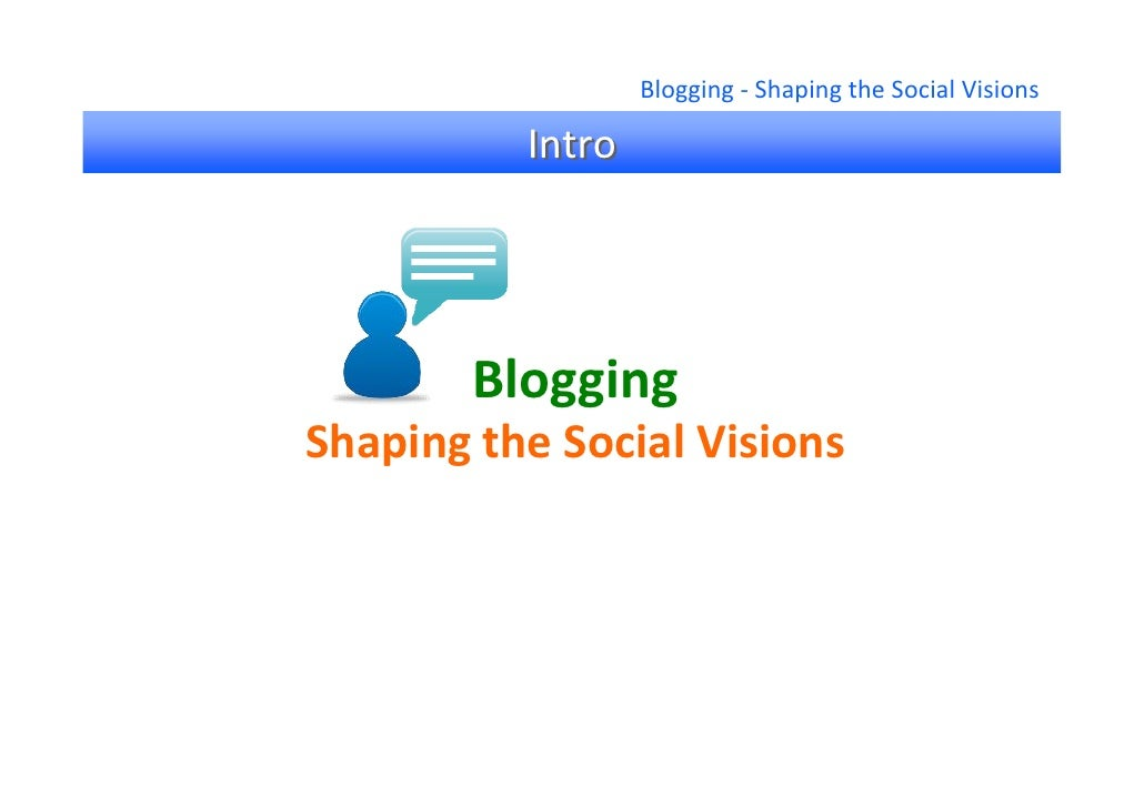 Blogging ‐ Shaping the Social Visions            Intro             Blogging Shaping the Social Visions