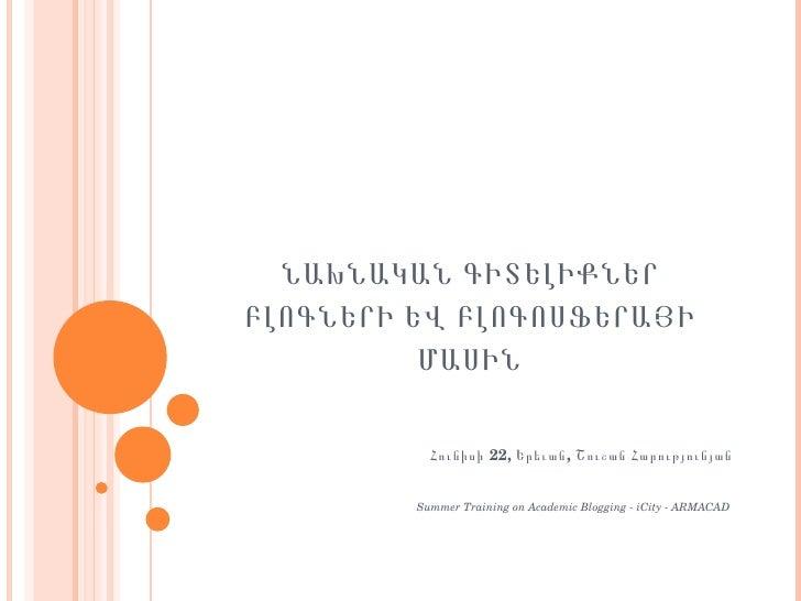 ՆԱԽՆԱԿԱՆ ԳԻՏԵԼԻՔՆԵՐ ԲԼՈԳՆԵՐԻ ԵՎ ԲԼՈԳՈՍՖԵՐԱՅԻ ՄԱՍԻՆ Հունիսի 22, Երեւան, Շուշան Հարությունյան Summer Training on Academic Bl...
