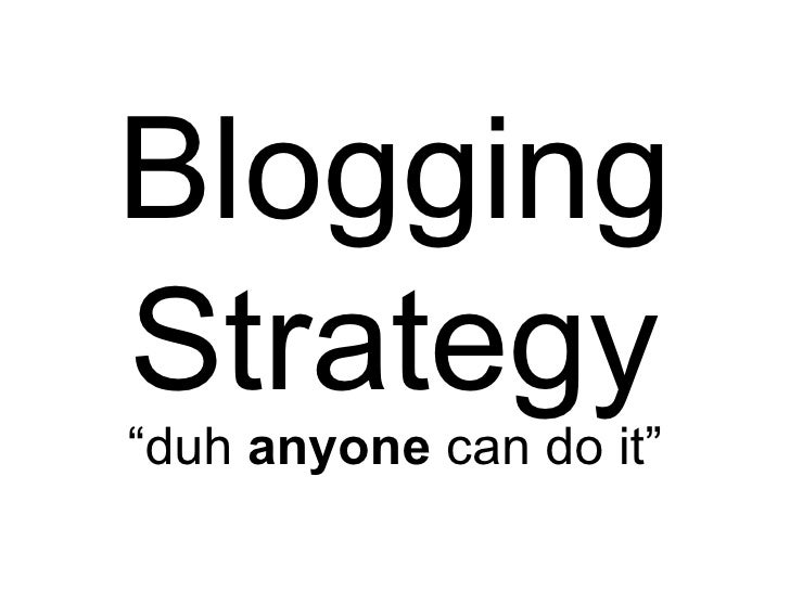 "Blogging Strategy "" duh  anyone  can do it"""