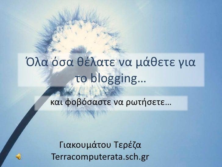 Όλα όσα θέλατε να μάθετε για        το blogging…     και φοβόσαστε να ρωτήσετε…          Γιακουμάτου Τερέζα     Terracompu...