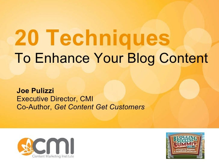 20 Techniques To Enhance Your Blog Content Joe Pulizzi Executive Director, CMI Co-Author,  Get Content Get Customers