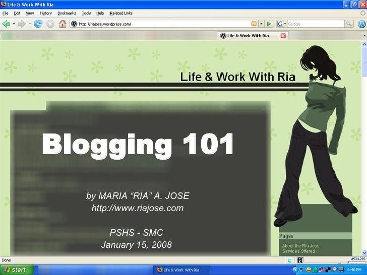 """Blogging 101 by MARIA """"RIA"""" A. JOSE http://www.riajose.com PSHS - SMC  January 15, 2008"""