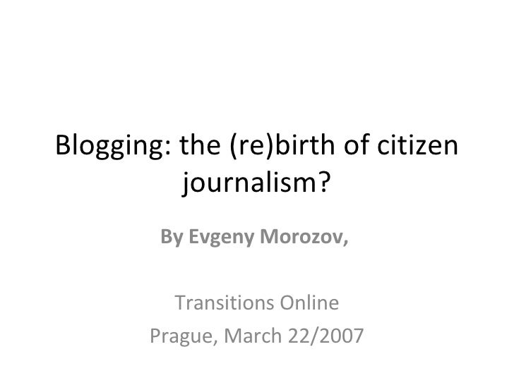 Blogging: the (re)birth of citizen journalism? By Evgeny Morozov,  Transitions Online Prague, March 22/2007