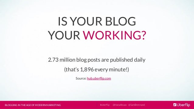 BLOGGING IN THE AGE OF MODERN MARKETING  @HanaAbaza  @SamBrennand #uberflip IS YOUR BLOG YOUR WORKING? 2.73 million blog po...