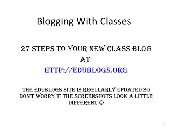 Blogging With Classes 27 Steps to your New Class Blog At  http:// edublogs.org The Edublogs site is regularly updated so d...